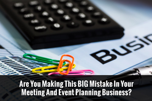 Are You Making This BIG Mistake In Your  Meeting And Event Planning Business?