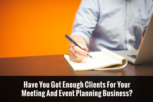 Have You Got Enough Clients For Your Meeting And Event Planning Business?